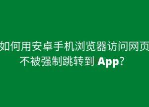 如何用安卓手机浏览器访问网页而不被强制跳转 App 5